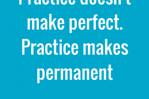 Practice doesn't make perfect. Practice makes permanent